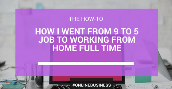 How I Went From a 9-5 job To Working From Home Full-Time
