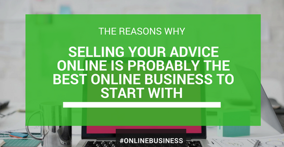 Why Selling Your Advice Is Probably The Best Online Business To Start With