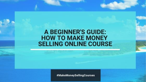 A Beginner's Guide: How To Make Money Selling Online Courses