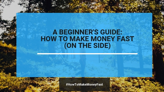 How To Make Money (FAST): A Complete Beginner's Guide (2019)