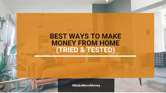 9 Best Ways To Make Money From Home (Tried & Tested)