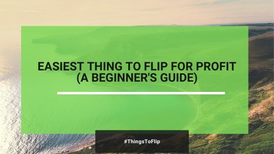A Beginner's Guide: How To Find Easy Things To Flip For Profit