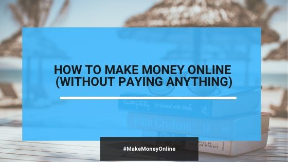 How To Make Money Online Without Paying Anything (2020)