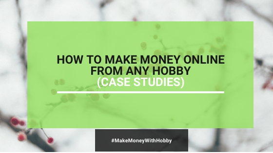 [Case Studies]: How To Make Money Online With Any Hobby In 2020