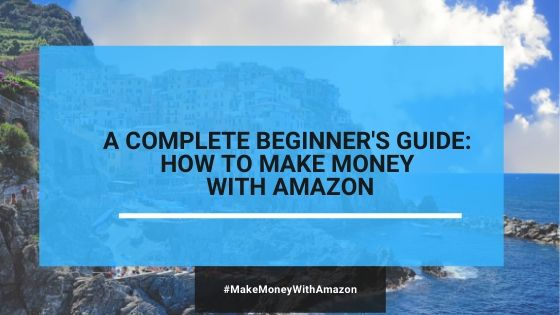 A Complete Beginner's Guide: How To Make Money On Amazon