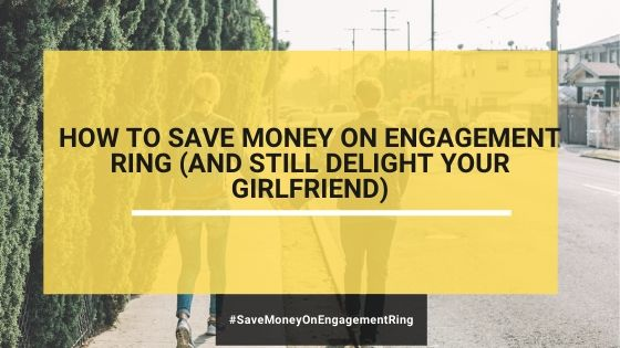 How To Save Money On Engagement Ring (And Still Delight Your Girlfriend)