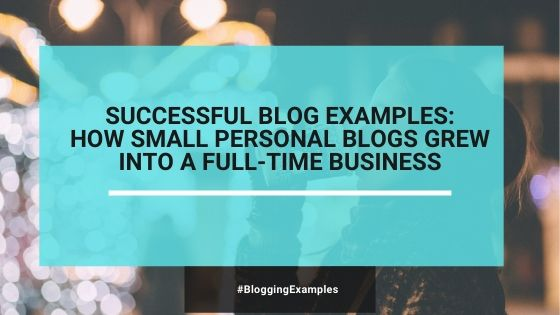 10 Successful Blog Examples: How A Small Personal Blog Grew Into A Full-Time Business