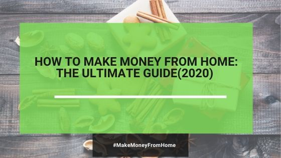 The Ultimate Guide: How To Make Money From Home (2020)