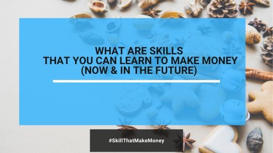 What Are Skills That You Can Learn To Make Money (Now & In The Future)