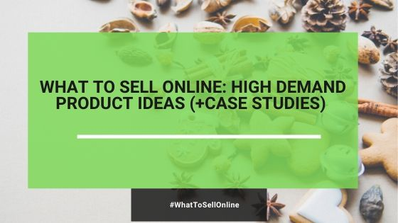 What To Sell Online: High Demand Product Ideas (+Case Studies)